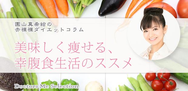 【園山真希絵のダイエットコラム】Vol.12: 美味しく痩せる、幸腹食生活のススメ (前編)